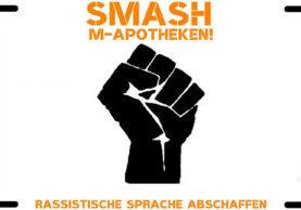 Eine Schwarze Faust, die in die  Höhe geht. Dazu der Text: Smash M-Apotheke, Rassistische Sprache abschaffen!